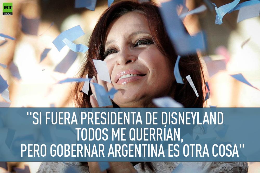 Si voy a ser presidenta de Disneyland todos me van a querer. Pero gobernar la República Argentina es otra cosa