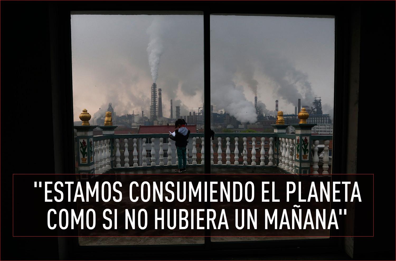 """""""Estamos consumiendo el planeta como si no hubiera un mañana"""""""
