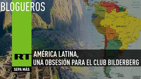 El Club Bilderberg pone sus ojos en América Latina: amenaza, fruto de una obsesión