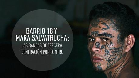 Barrio 18 y Mara Salvatrucha: las bandas de tercera generación por dentro