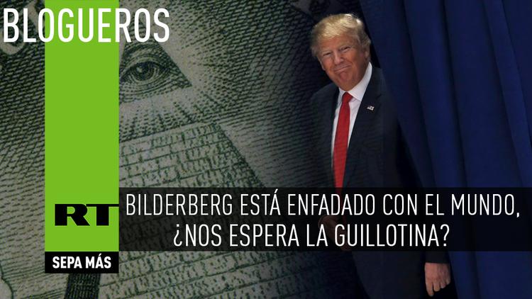 Bilderberg está enfadado con el mundo, ¿nos espera la guillotina?