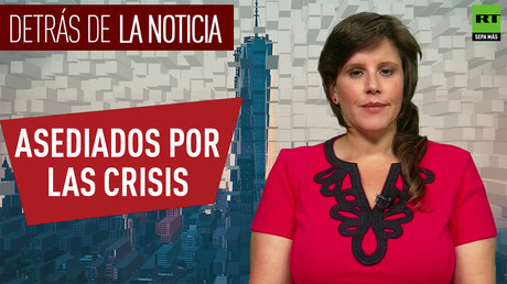Detrás de la noticia: Asediados por las crisis