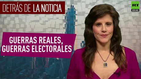 Detrás de la noticia: Guerras reales, guerras electorales