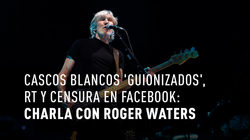 Roger Waters sobre 'Cascos Blancos', RT y censura en Facebook