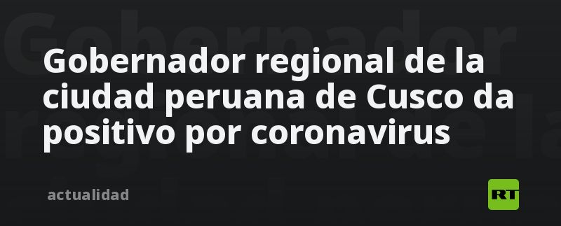 Gobernador regional de la ciudad peruana de Cusco da positivo por coronavirus thumbnail