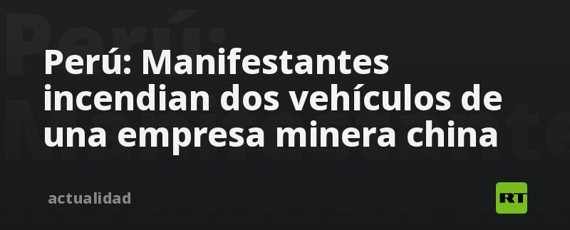 Perú: Manifestantes incendian dos vehículos de una empresa minera china thumbnail