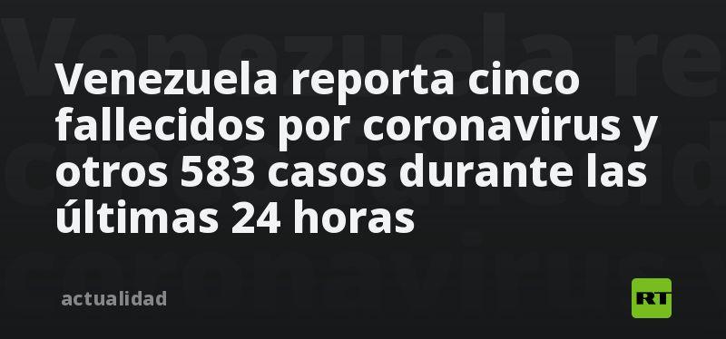 Venezuela reporta cinco fallecidos por coronavirus y otros 583 casos durante las últimas 24 horas thumbnail