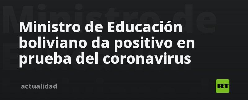 Ministro de Educación boliviano da positivo en prueba del coronavirus
