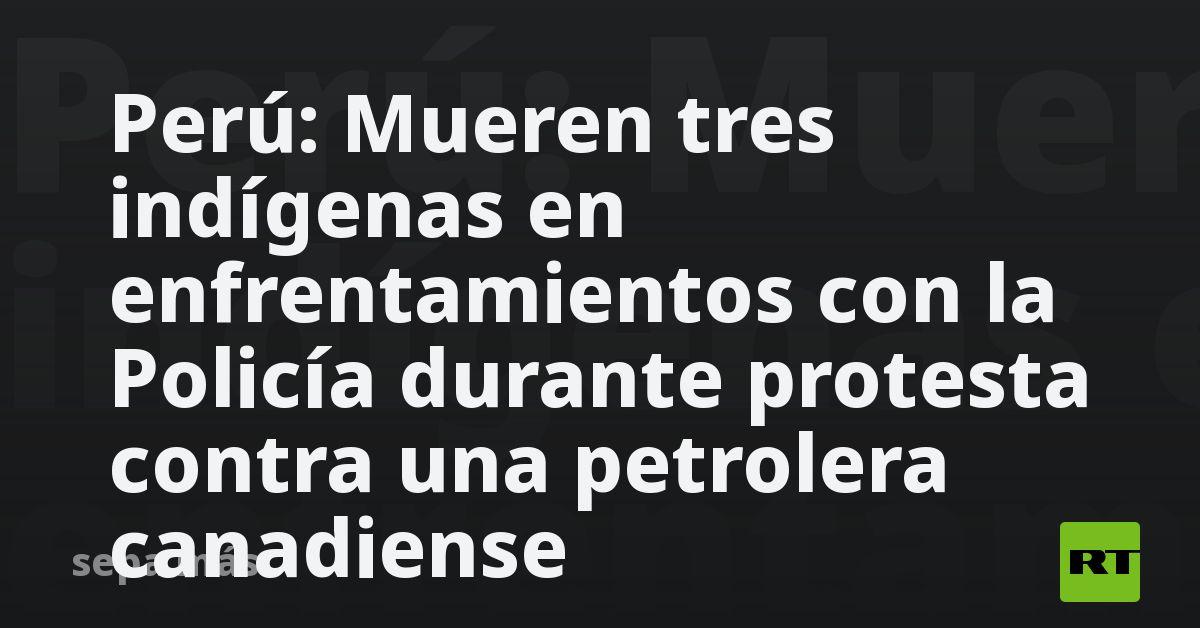 Perú: Mueren tres indígenas en enfrentamientos con la Policía durante protesta contra una petrolera canadiense thumbnail