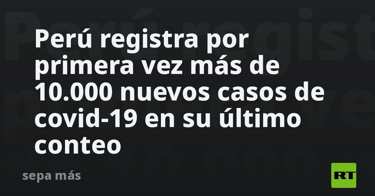 Perú registra por primera vez más de 10.000 nuevos casos de covid-19 en su último conteo thumbnail