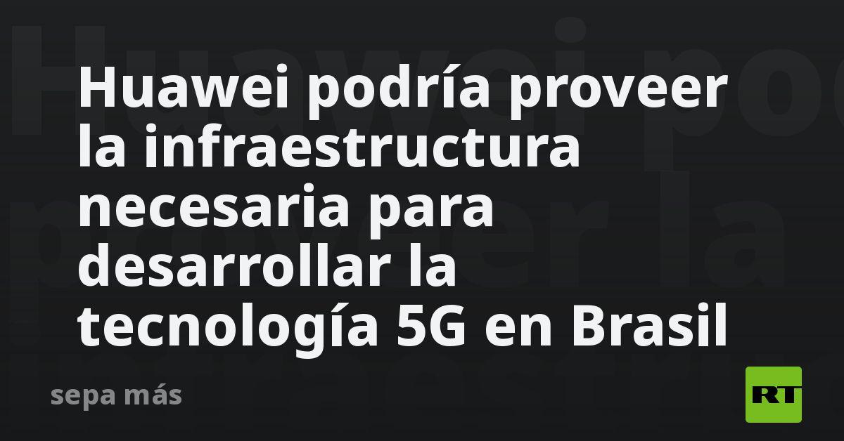 Huawei podría proveer la infraestructura necesaria para desarrollar la tecnología 5G en Brasil