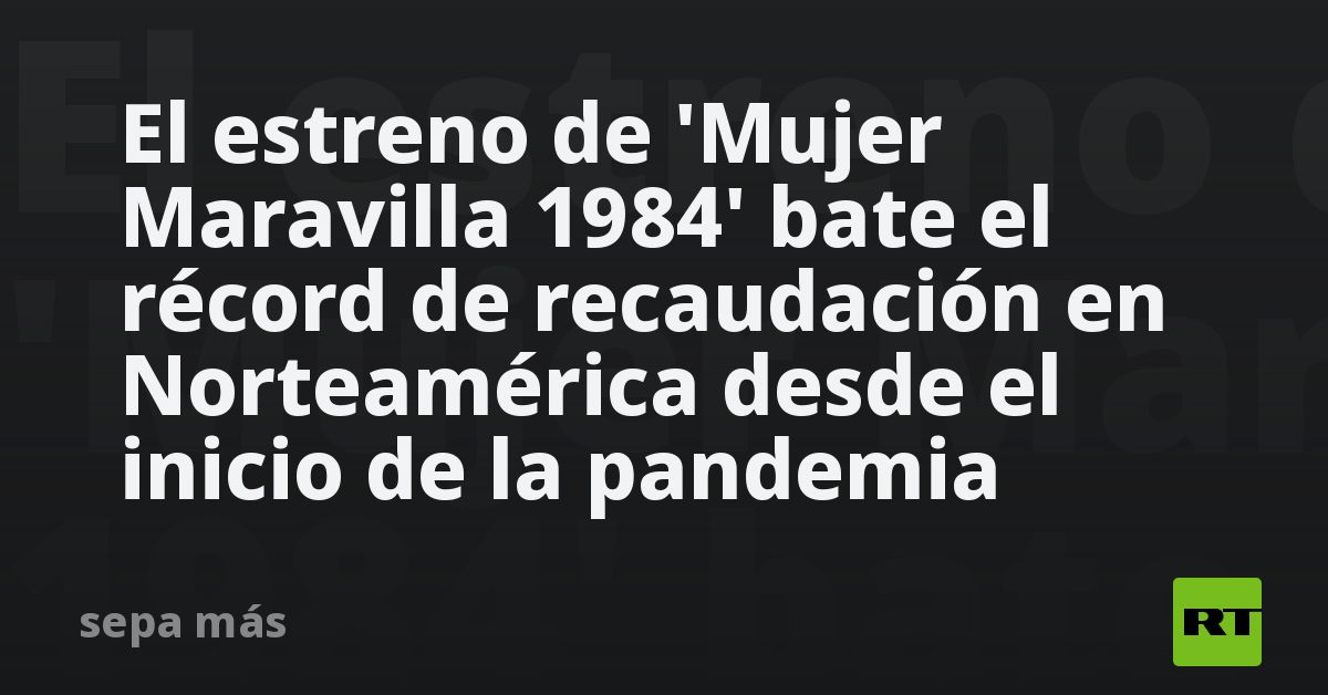 The training of 'Mujer Maravilla 1984' beats the record in North America since the beginning of the pandemic