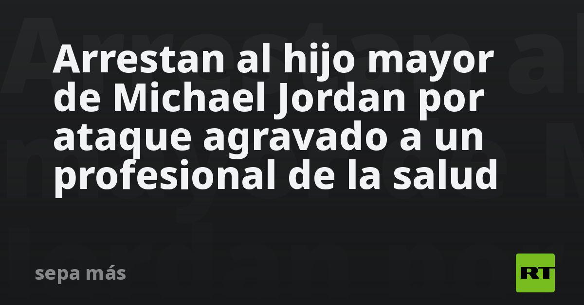 Arrestan al hijo mayor de Michael Jordan por ataque agravado a un profesional de la salud