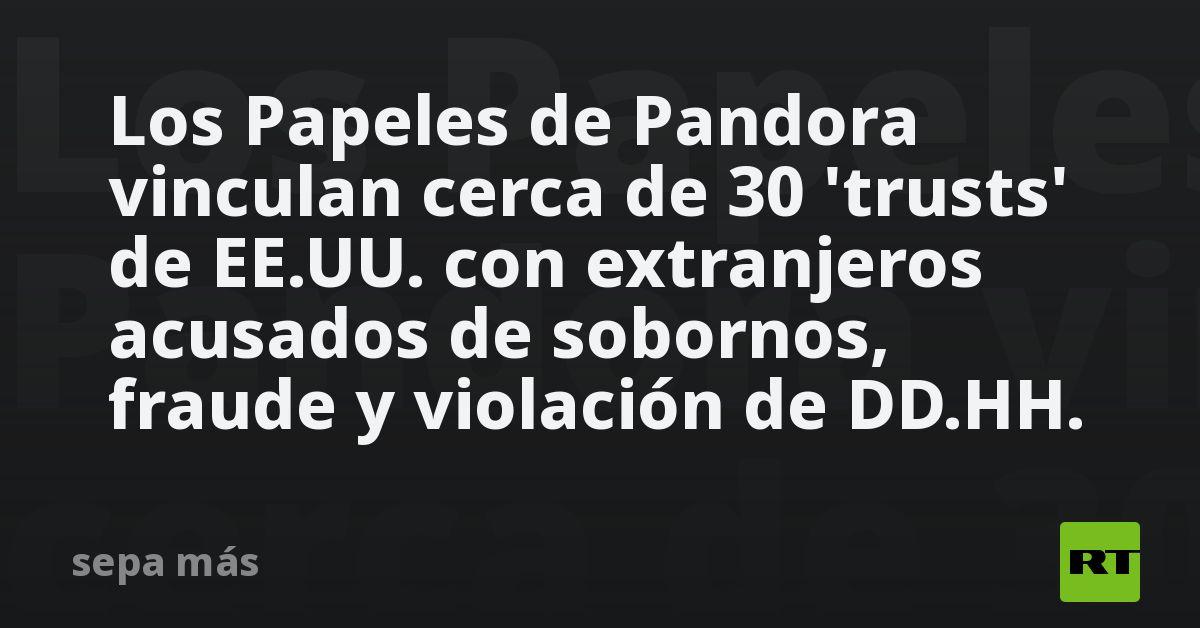 Los Papeles de Pandora vinculan cerca de 30 'trusts' de EE.UU. con extranjeros acusados de sobornos, fraude y...