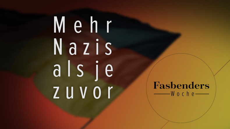 Fasbenders Woche: Mehr Nazis als je zuvor!