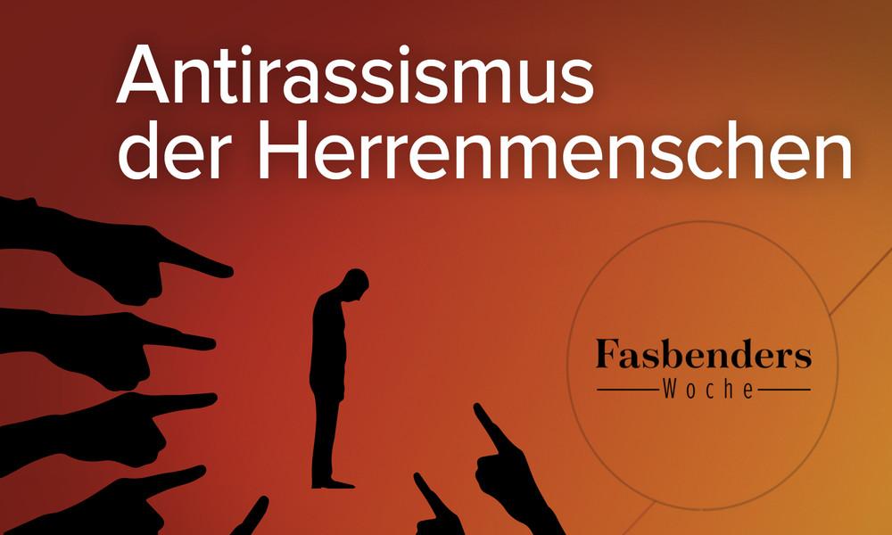 Fasbenders Woche: Antirassismus der Herrenmenschen