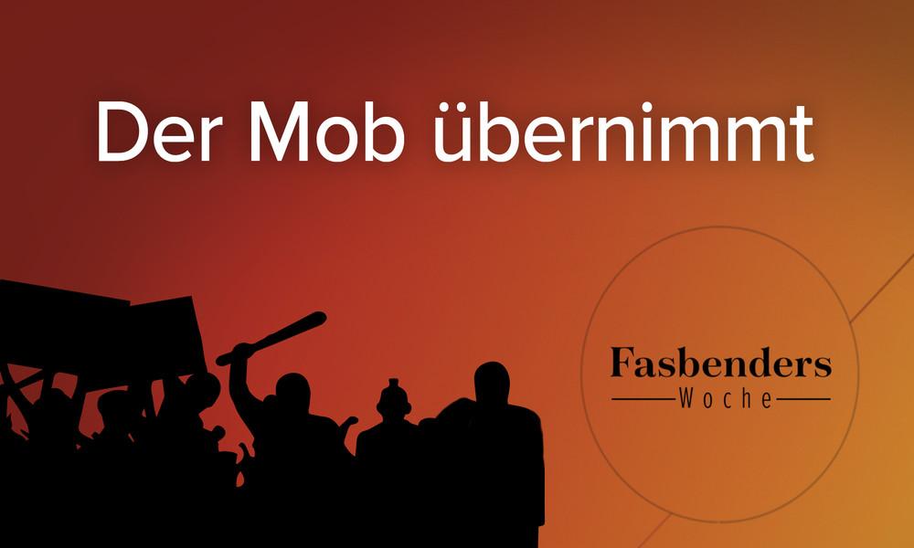 Fasbenders Woche: Der Mob übernimmt