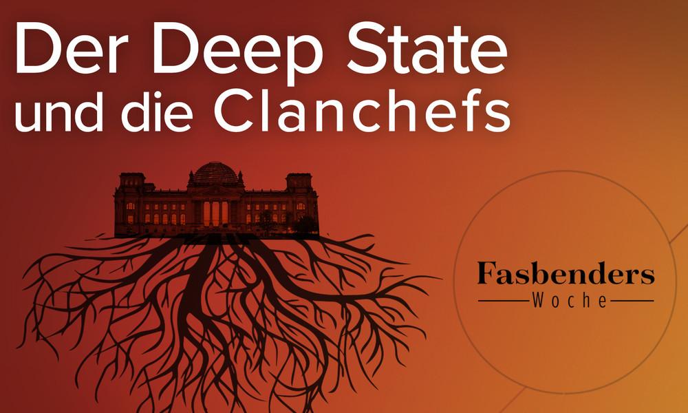 Fasbenders Woche: Der Deep State und die Clanchefs