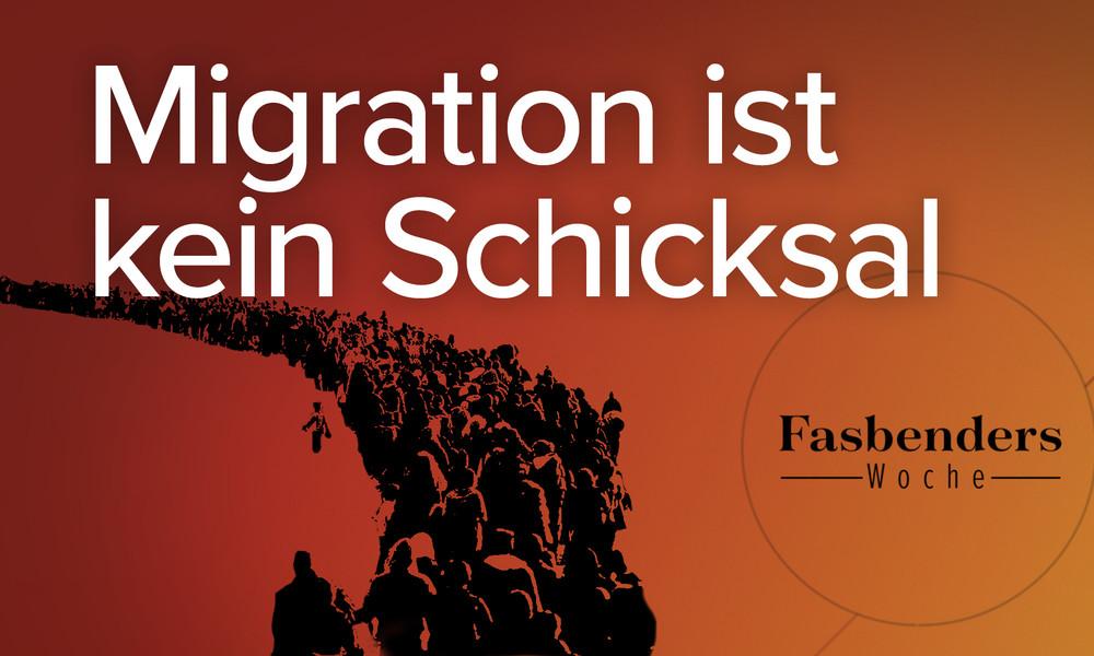 Fasbenders Woche: Migration ist kein Schicksal