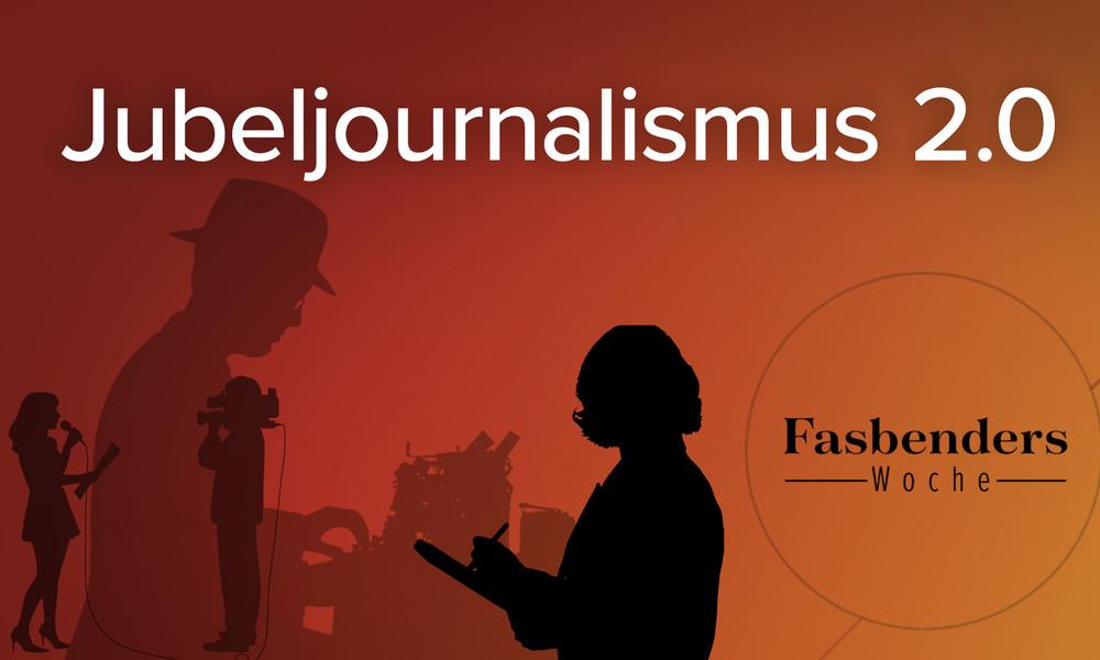 Fasbenders Woche: Jubeljournalismus 2.0