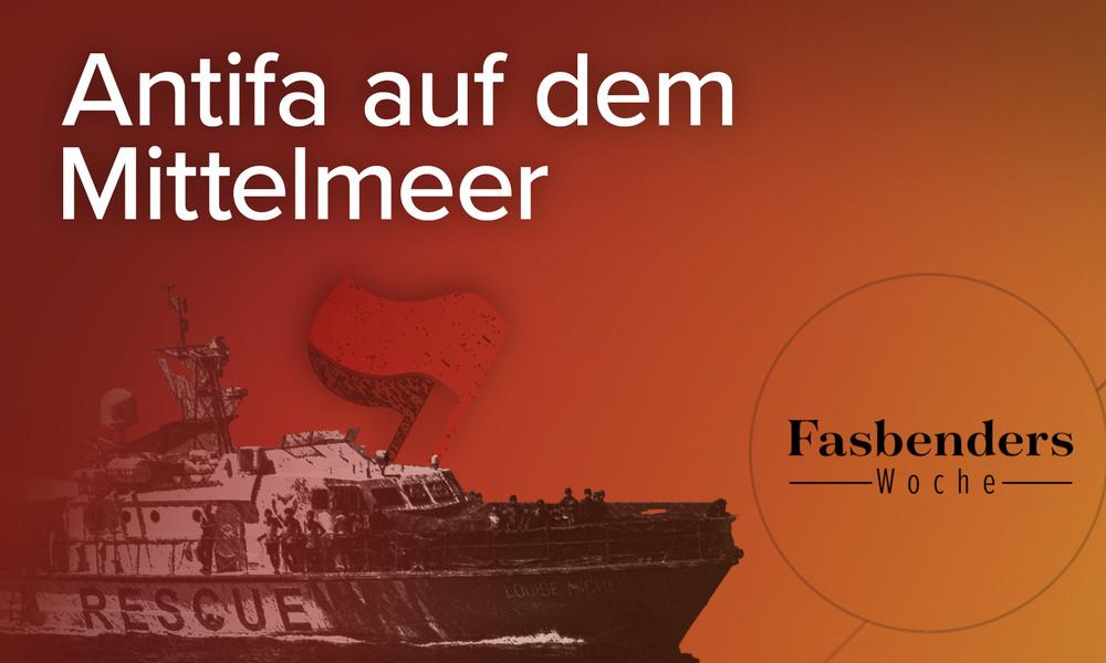 Fasbenders Woche: Antifa auf dem Mittelmeer