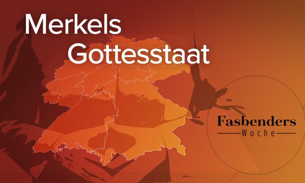 Fasbenders Woche: Merkels Gottesstaat