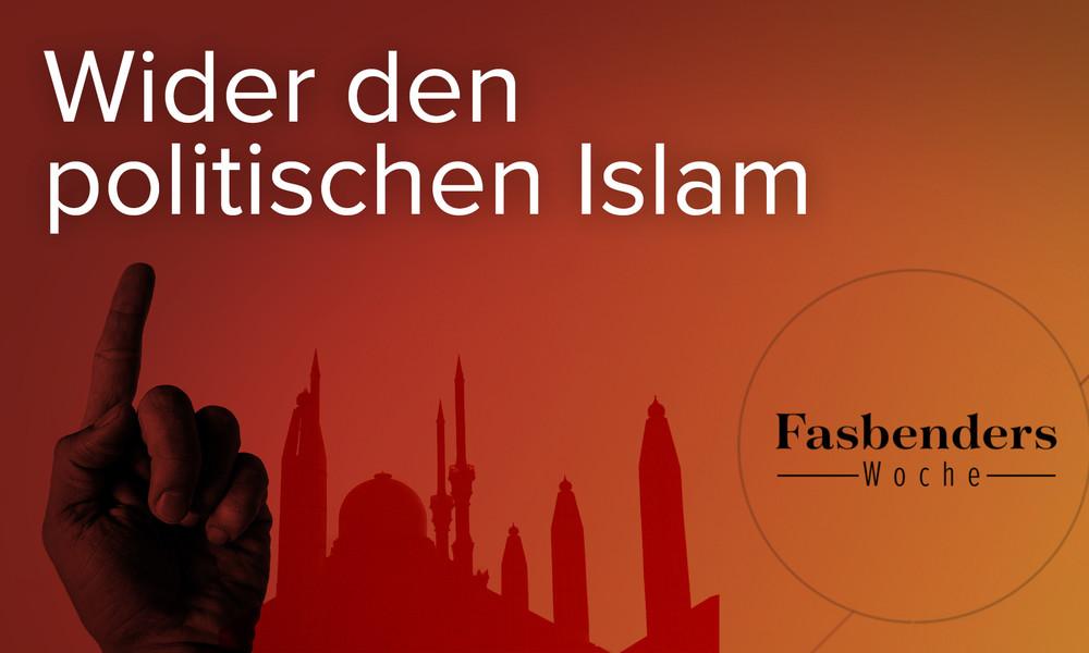 Fasbenders Woche: Wider den politischen Islam