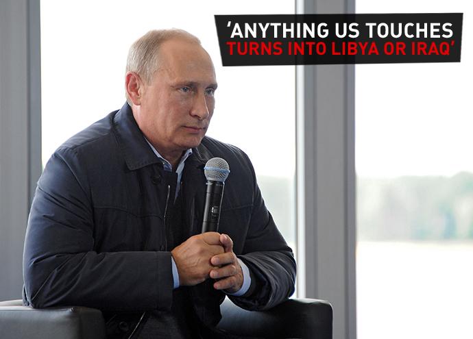 """Anything the US Touches Turns into Libya or Iraq"". Vladimir Putin"