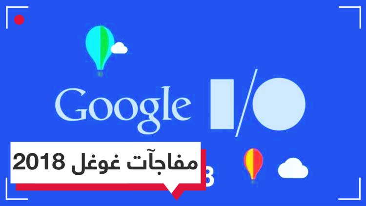 Google I/O 2018.. أهم ما تم الإعلان عنه
