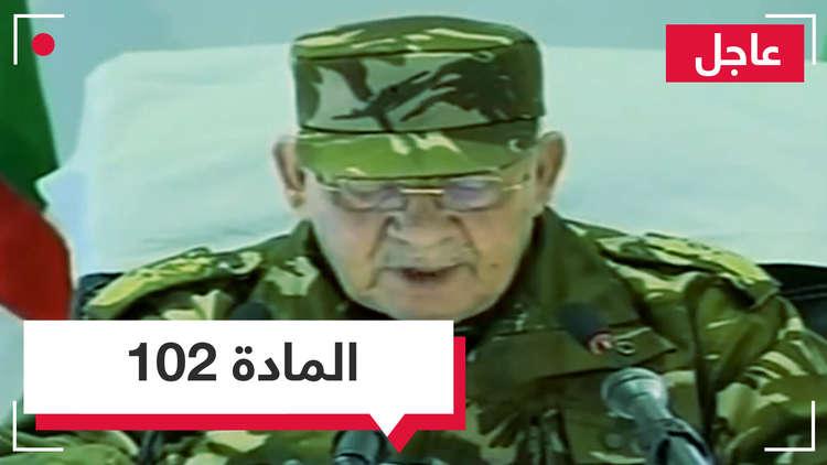 وأخيرا المادة 102.. رئيس أركان الجيش الجزائري قايد صالح يطلب إعلان الشغور الرئاسي في البلاد!