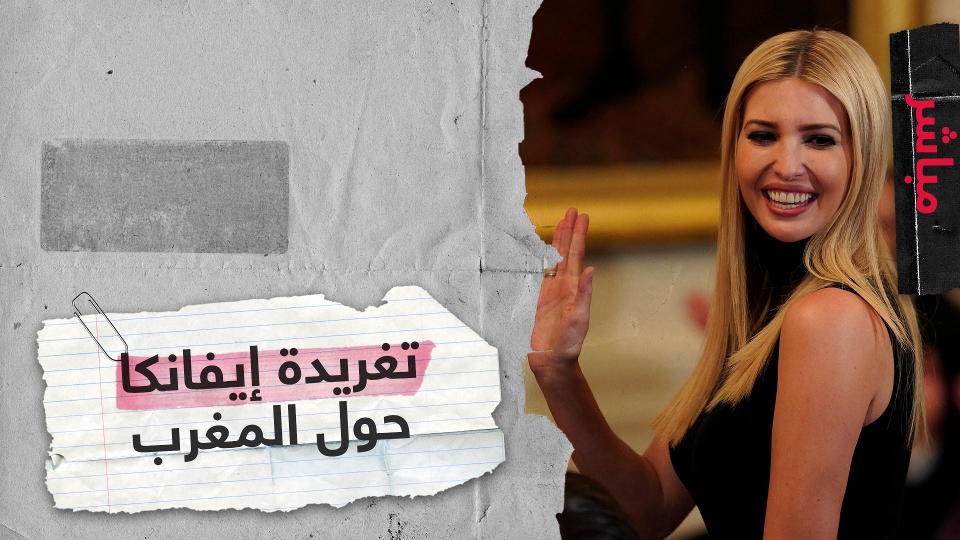"""إيفانكا ترامب تغرد عن إرث المرأة المغربية.. والمغاربة """"آخر من يعرف بقانون الأراضي القبلية"""