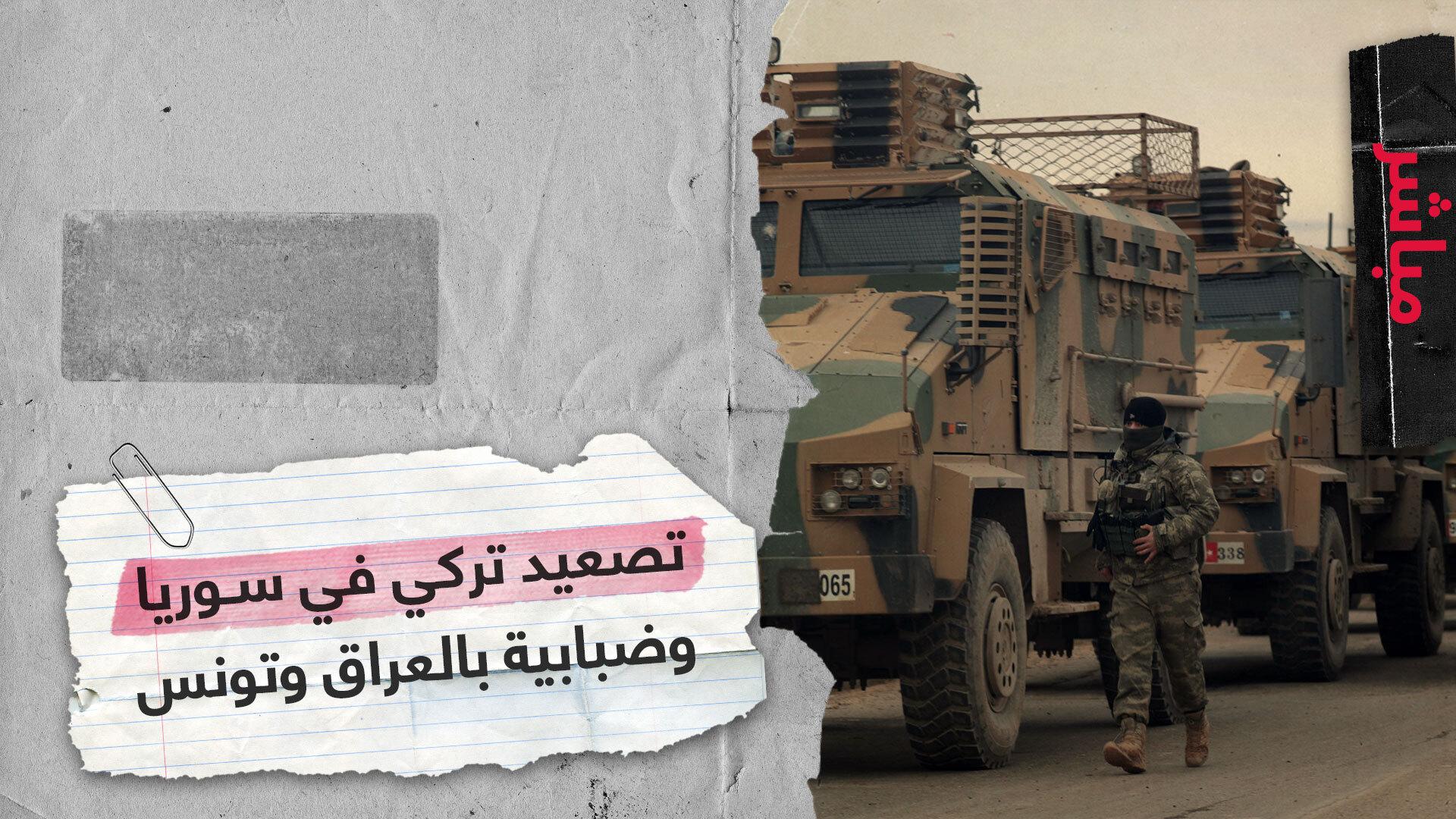 تصعيد تركي في سوريا.. ومشهد ضبابي بالعراق وتونس