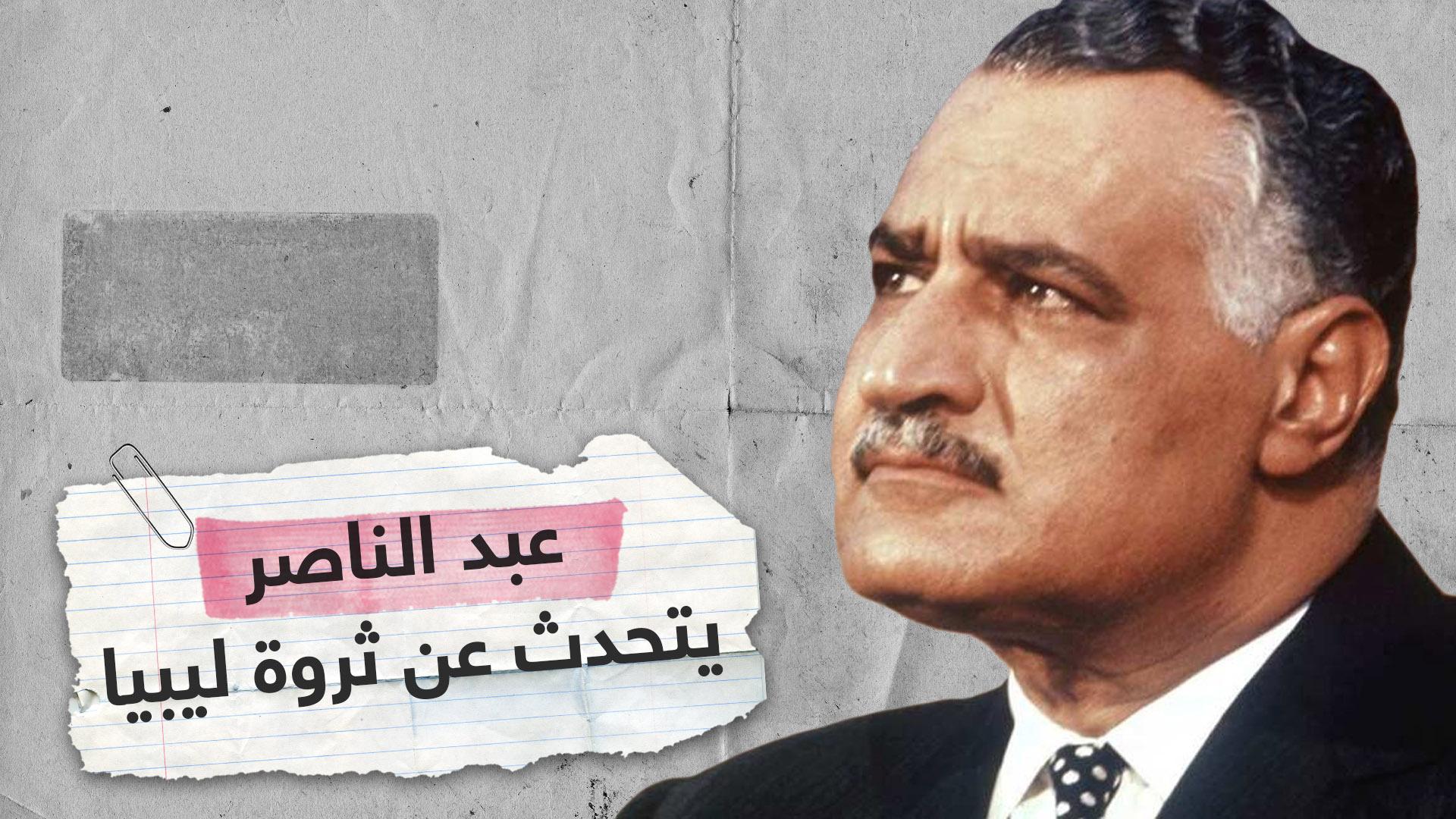 جمال عبد الناصر لليبيين: لا نطمع في ثروتكم وسنقاتل معكم