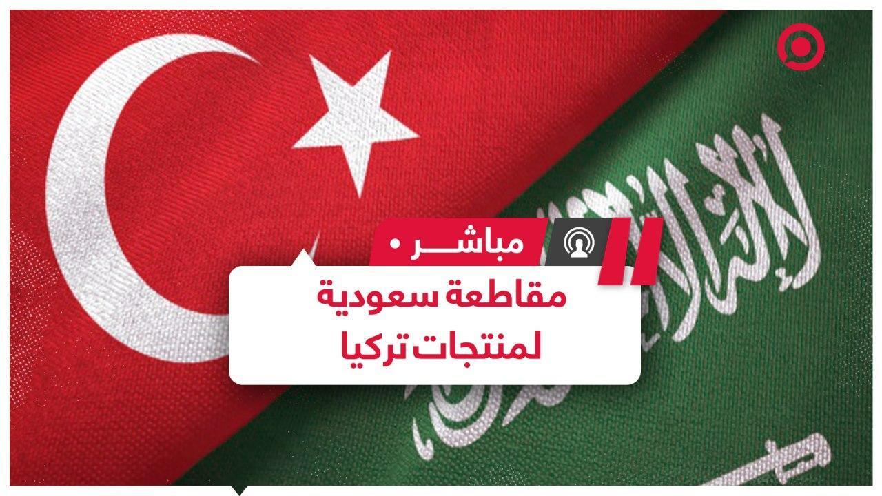 حملة سعودية لمقاطعة المنتجات التركية هل تؤثر على اقتصاد وعلاقات البلدين؟
