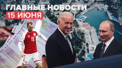 Новости дня  15 июня: план саммита Путина и Байдена, обращение Эриксена и отмена обязательного техосмотра для ОСАГО